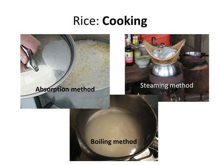 Rice: Cooking Steaming method Boiling method Absorption method.