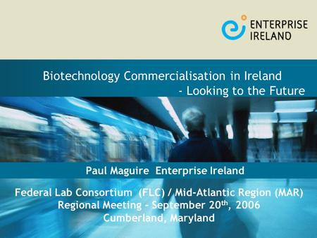 Paul Maguire Enterprise Ireland Biotechnology Commercialisation in Ireland - Looking to the Future Federal Lab Consortium (FLC) / Mid-Atlantic Region (MAR)