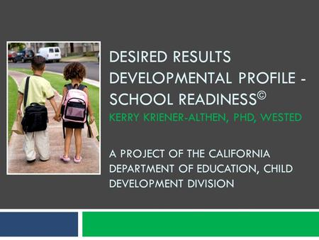 Desired Results Developmental Profile - school readiness© Kerry Kriener-Althen, Phd, WesTEd A Project of the California department of education, child.