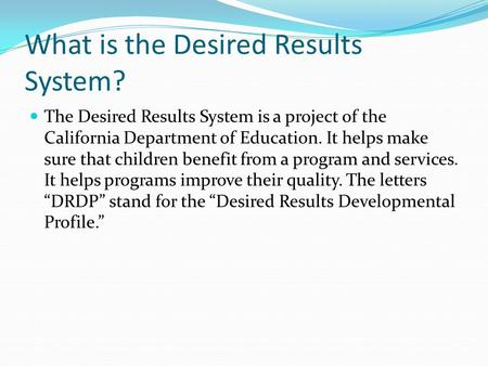 What is the Desired Results System? The Desired Results System is a project of the California Department of Education. It helps make sure that children.