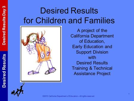 ©2015 California Department of Education – All rights reserved. Desired Results Desired Results Day 3 Desired Results for Children and Families A project.