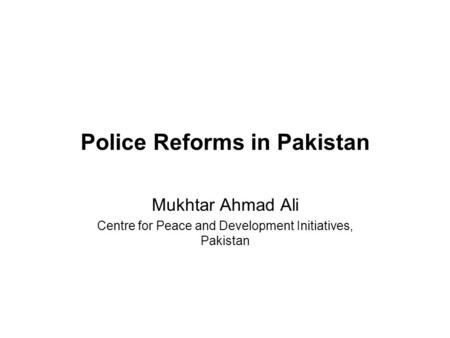Police Reforms in Pakistan Mukhtar Ahmad Ali Centre for Peace and Development Initiatives, Pakistan.