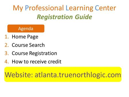 My Professional Learning Center Registration Guide 1.Home Page 2.Course Search 3.Course Registration 4.How to receive credit Website: atlanta.truenorthlogic.com.