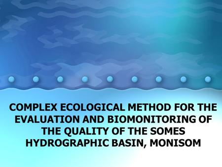 COMPLEX ECOLOGICAL METHOD FOR THE EVALUATION AND BIOMONITORING OF THE QUALITY OF THE SOMES HYDROGRAPHIC BASIN, MONISOM.
