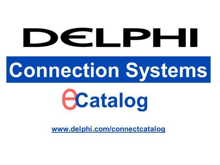 Connection Systems www.delphi.com/connectcatalog Connection Systems e Catalog www.delphi.com/connectcatalog.
