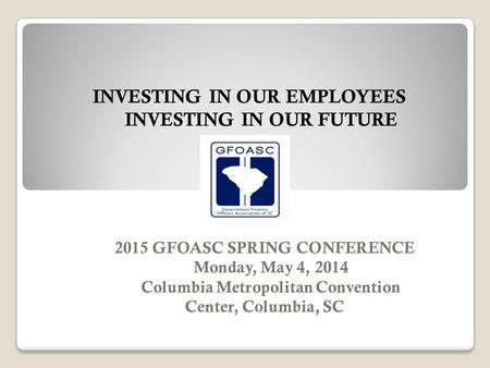 2015 GFOASC SPRING CONFERENCE Monday, May 4, 2014 Columbia Metropolitan Convention Center, Columbia, SC INVESTING IN OUR EMPLOYEES INVESTING IN OUR FUTURE.