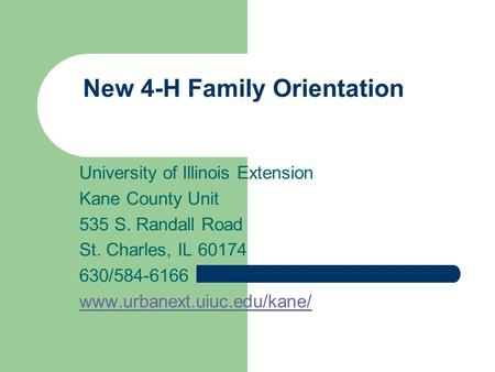 New 4-H Family Orientation University of Illinois Extension Kane County Unit 535 S. Randall Road St. Charles, IL 60174 630/584-6166 www.urbanext.uiuc.edu/kane/