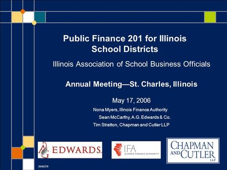 Public Finance 201 for Illinois School Districts Illinois Association of School Business Officials Annual Meeting—St. Charles, Illinois May 17, 2006 2045379.