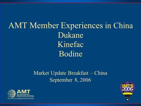 AMT Member Experiences in China Dukane Kinefac Bodine Market Update Breakfast – China September 8, 2006.
