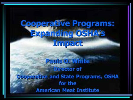 Cooperative Programs: Expanding OSHA's Impact Paula O. White Director of Cooperative and State Programs, OSHA for the American Meat Institute Paula O.