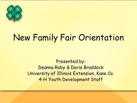 New Family Fair Orientation Presented by: Deanna Roby & Doris Braddock University of Illinois Extension, Kane Co. 4-H Youth Development Staff.