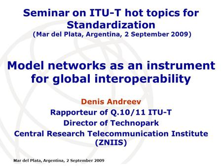 International Telecommunication Union Mar del Plata, Argentina, 2 September 2009 Model networks as an instrument for global interoperability Denis Andreev.