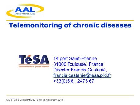 Telemonitoring of chronic diseases AAL JP Call 6 Central InfoDay – Brussels, 6 February 2013 14 port Saint-Etienne 31000 Toulouse, France Director:Francis.
