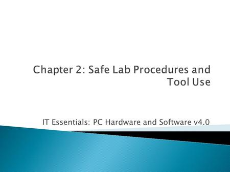 IT Essentials: PC Hardware and Software v4.0.  List of chapter objectives  Overview of the chapter contents, including ◦ student worksheets ◦ student.