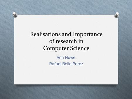 Realisations and Importance of research in Computer Science Ann Nowé Rafael Bello Perez.