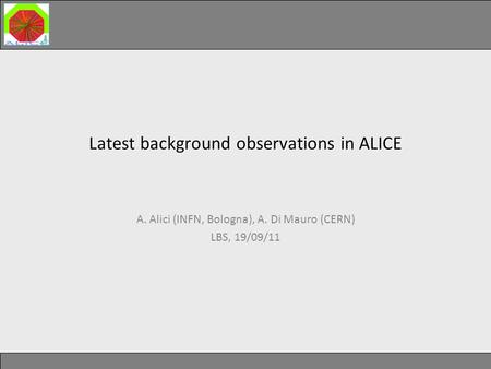 Latest background observations in ALICE Latest background observations in ALICE A. Alici (INFN, Bologna), A. Di Mauro (CERN) LBS, 19/09/11.