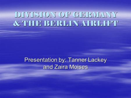 DIVISION OF GERMANY & THE BERLIN AIRLIFT Presentation by: Tanner Lackey and Zaira Moises.