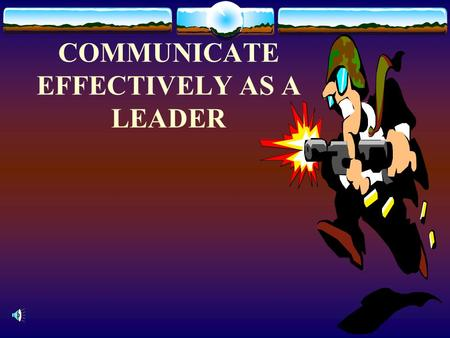 COMMUNICATE EFFECTIVELY AS A LEADER. REFERENCE  FM 22-100 ARMY LEADERSHIP  158-F-0010 WRITE IN THE ARMY STYLE  158-G-0020 CONDUCT A MILITARY BRIEFING.