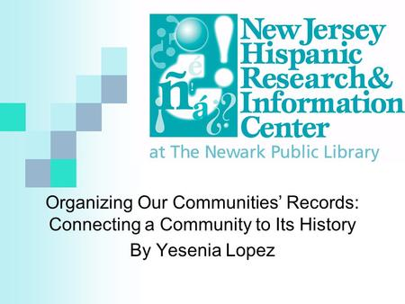 Organizing Our Communities' Records: Connecting a Community to Its History By Yesenia Lopez.