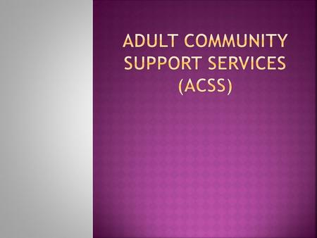 """The ACSS team serves primarily individuals who are experiencing a major mental illness requiring longer term case management in the community to achieve."