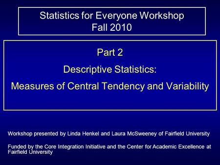 Statistics for Everyone Workshop Fall 2010 Part 2 Descriptive Statistics: Measures of Central Tendency and Variability Workshop presented by Linda Henkel.