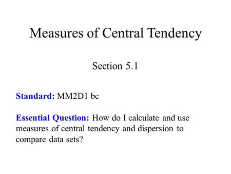 Measures of Central Tendency Section 5.1 Standard: MM2D1 bc Essential Question: How do I calculate and use measures of central tendency and dispersion.