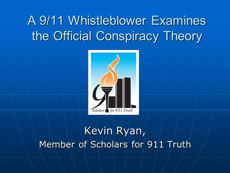 A 9/11 Whistleblower Examines the Official Conspiracy Theory Kevin Ryan, Member <strong>of</strong> Scholars for 911 Truth.