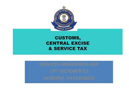 CUSTOMS, CENTRAL EXCISE & SERVICE TAX SERVICES AWARENESS DAY 19 TH OCTOBER'12 MCRHRD, HYDERABAD.