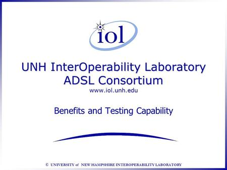 © UNIVERSITY of NEW HAMPSHIRE INTEROPERABILITY LABORATORY UNH InterOperability Laboratory ADSL Consortium www.iol.unh.edu Benefits and Testing Capability.