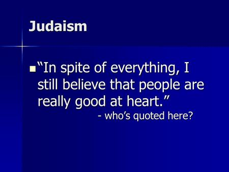 "Judaism ""In spite of everything, I still believe that people are really good at heart."" - who's quoted here? ""In spite of everything, I still believe that."