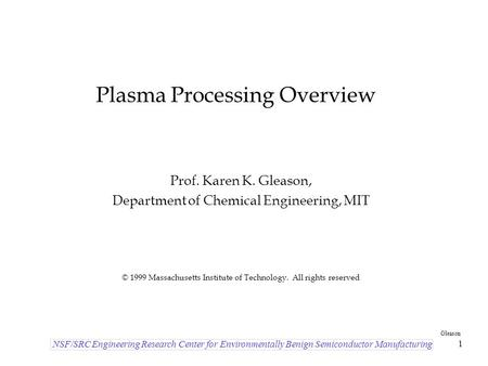 NSF/SRC Engineering Research Center for Environmentally Benign Semiconductor Manufacturing Gleason 1 Plasma Processing Overview Prof. Karen K. Gleason,