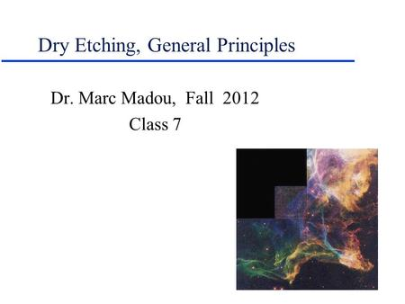 Dry Etching, General Principles Dr. Marc Madou, Fall 2012 Class 7.