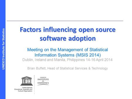 UNESCO Institute for Statistics Factors influencing open source software adoption Meeting on the Management of Statistical Information Systems (MSIS 2014)