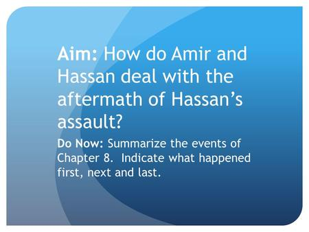 Aim: How do Amir and Hassan deal with the aftermath of Hassan's assault? Do Now: Summarize the events of Chapter 8. Indicate what happened first, next.