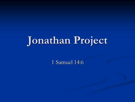 Jonathan Project 1 Samuel 14:6. 1. Israel at war with the Philistines Saul, newly appointed king. Saul, newly appointed king. No weapons to defend themselves.