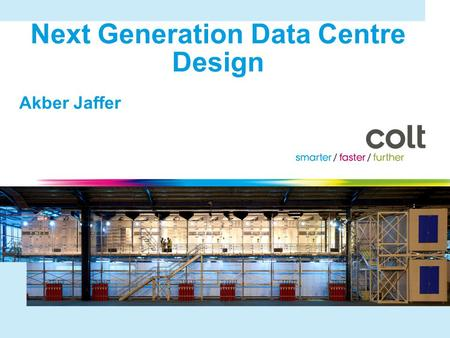 © 2010 Colt Telecom Group Limited. All rights reserved. Next Generation Data Centre Design Akber Jaffer 2.