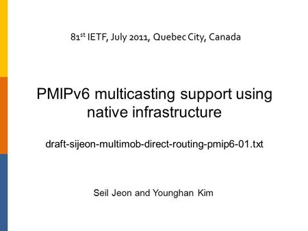 PMIPv6 multicasting support using native infrastructure draft-sijeon-multimob-direct-routing-pmip6-01.txt Seil Jeon and Younghan Kim 81 st IETF, July 2011,