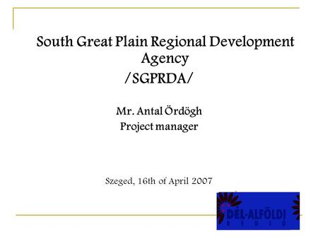 South Great Plain Regional Development Agency /SGPRDA/ Mr. Antal Ördögh Project manager Szeged, 16th of April 2007.