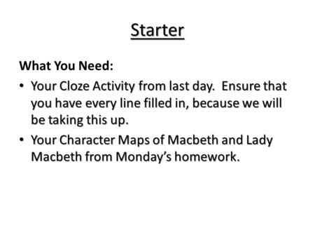 Starter What You Need: Your Cloze Activity from last day. Ensure that you have every line filled in, because we will be taking this up. Your Character.