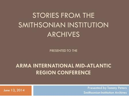 STORIES FROM THE SMITHSONIAN INSTITUTION ARCHIVES PRESENTED TO THE ARMA INTERNATIONAL MID-ATLANTIC REGION CONFERENCE Presented by Tammy Peters Smithsonian.