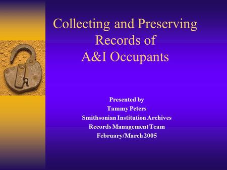 Collecting and Preserving Records of A&I Occupants Presented by Tammy Peters Smithsonian Institution Archives Records Management Team February/March 2005.