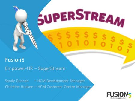 Fusion5 Empower-HR – SuperStream Sandy Duncan – HCM Development Manager Christine Hudson – HCM Customer Centre Manager.
