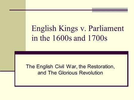 English Kings v. Parliament in the 1600s and 1700s The English Civil War, the Restoration, and The Glorious Revolution.