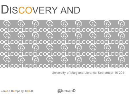 D ISCOVERY AND DISCLOSURE University of Maryland Libraries September 19 2011 Lorcan Dempsey,