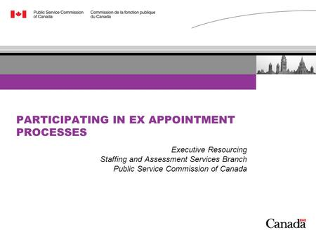 PARTICIPATING IN EX APPOINTMENT PROCESSES Executive Resourcing Staffing and Assessment Services Branch Public Service Commission of Canada.