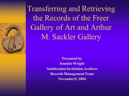 Transferring and Retrieving the Records of the Freer Gallery of Art and Arthur M. Sackler Gallery Presented by Jennifer Wright Smithsonian Institution.