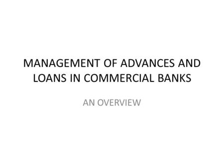 MANAGEMENT OF ADVANCES AND LOANS IN COMMERCIAL BANKS AN OVERVIEW.