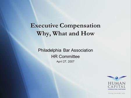 Executive Compensation Why, What and How Philadelphia Bar Association HR Committee April 27, 2007 Philadelphia Bar Association HR Committee April 27, 2007.