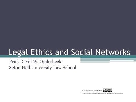 Legal Ethics and Social Networks Prof. David W. Opderbeck Seton Hall University Law School © 2011 David W. Opderbeck Licensed Under Creative Commons Attribution.