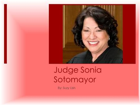 Judge Sonia Sotomayor By: Suzy Lish. Biography  I learned about Sonia Sotomayor. She is from Bronx, New York. Sonia tiene 58 años. She was inspired by.
